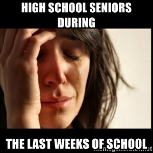 First World Problems - High school seniors during The last weeks of school