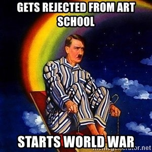 Bed Time Hitler - Gets rejected from art school  Starts World War