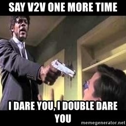 Say what again - say v2v one more time i dare you, i double dare you