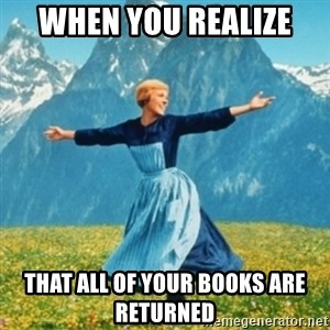 Sound Of Music Lady - When you realize  That all of your books are returned