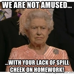 Unimpressed Queen - We are not amused...       ...With your lack of spill cheek on homework!
