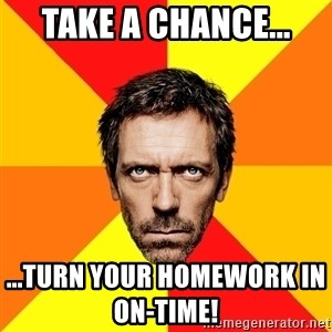 Diagnostic House - Take a chance... ...Turn your homework in on-time!