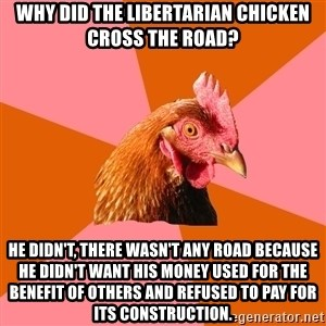 Anti Joke Chicken - WHY DID THE libertarian chicken cross the road? He didn't, there wasn't any road because he didn't want his money used for the benefit of others and refused to pay for its construction.