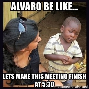 Skeptical third-world kid - Alvaro be like... Lets make this meeting finish at 5:30