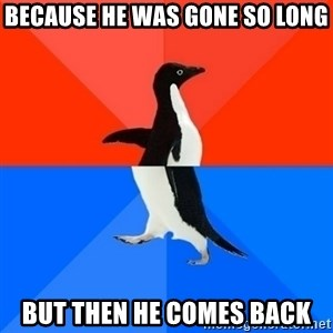 Socially Awesome Awkward Penguin - because he was gone so long but then he comes back
