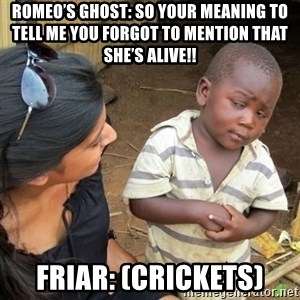 Skeptical 3rd World Kid - Romeo's Ghost: So your meaning to tell me you forgot to mention that she's alive!! Friar: (Crickets)