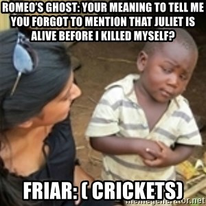 Skeptical african kid  - Romeo's Ghost: Your meaning to tell me you forgot to mention that Juliet is alive before I killed myself? Friar: ( Crickets)