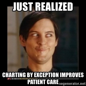 Tobey_Maguire - Just realized  Charting by Exception improves Patient Care