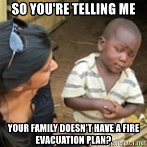 Skeptical african kid  - so you're telling me your family doesn't have a fire evacuation plan?