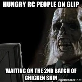 OP will surely deliver skeleton - hungry rc People on glip waiting on the 2nd batch of chicken skin