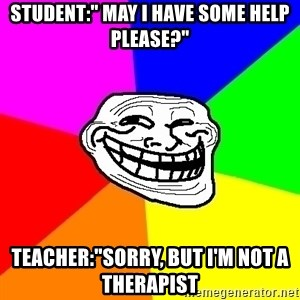 """Trollface - student:"""" may i have some help please?"""" teacher:""""sorry, but i'm not a therapist"""
