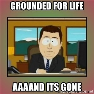 aaaand its gone - grounded for life aaaand its gone