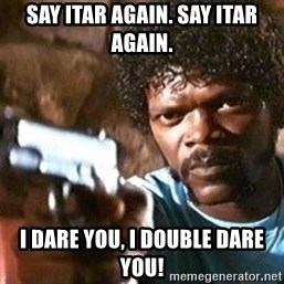 Pulp Fiction - Say ITAR again. SAY ITAR AGAIN. I dare you, I double dare you!