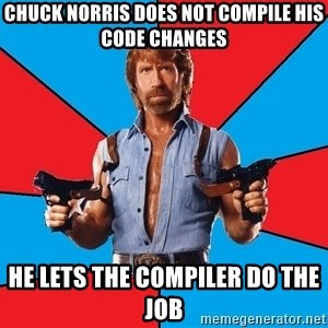 Chuck Norris  - CHUCK NORRIS DOES NOT COMPILE HIS CODE CHANGES He lets the compiler do the job