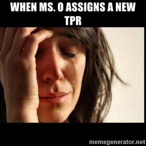 First World Problems - when Ms. O assigns a new TPR