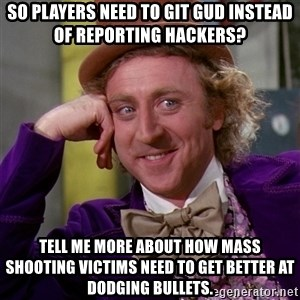 Willy Wonka - so players need to git gud instead of reporting hackers? tell me more about how mass shooting victims need to get better at dodging bullets.