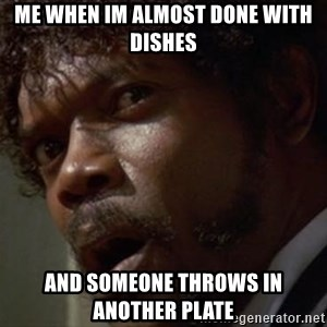 Angry Samuel L Jackson - Me when im almost done with dishes And someone throws in another plate