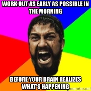 sparta - work out as early as possible in the morning before your brain realizes what's happening