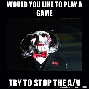 saw jigsaw meme - WOULD YOU LIKE TO PLAY A GAME TRY TO STOP THE A/V
