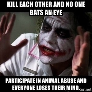 joker mind loss - Kill each other and no one bats an eye  Participate in animal abuse and everyone loses their mind.