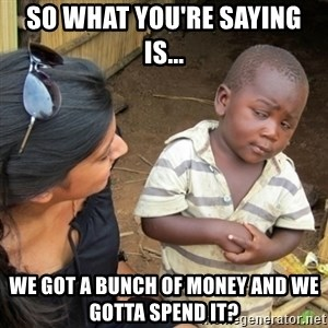 Skeptical 3rd World Kid - so what you're saying is... We got a bunch of money and we gotta spend it?