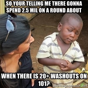 Skeptical 3rd World Kid - So your telling me there gonna spend 2.5 mil on a round about when there is 20+ washouts on 101?