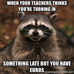 evil raccoon - WHEN YOUR TEACHERS THINKS YOU'RE TURNING IN SOMETHING LATE BUT YOU HAVE EUROS