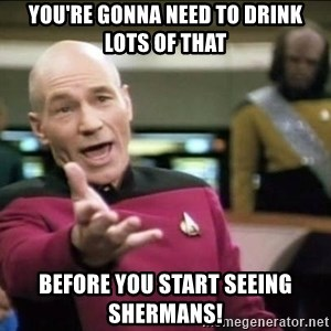 Why the fuck - YOU'RE GONNA NEED TO DRINK LOTS OF THAT BEFORE YOU START SEEING SHERMANS!