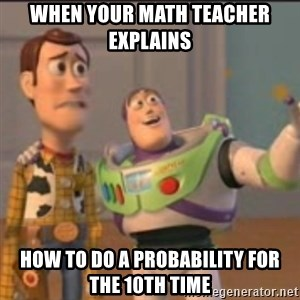 Buzz - when your math teacher explains  how to do a probability for the 10th time