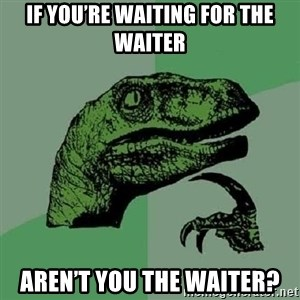 Philosoraptor - If you're waiting for the waiter Aren't you the waiter?