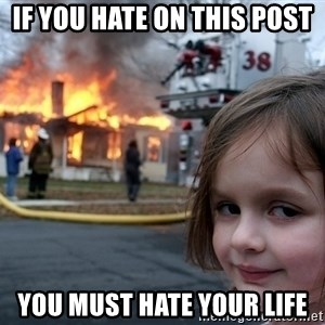 Disaster Girl - if you hate on this post you must hate your life