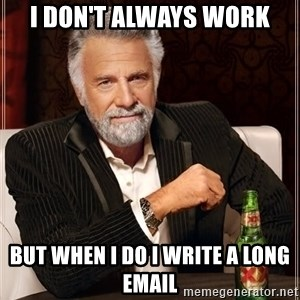 The Most Interesting Man In The World - I DON'T ALWAYS WORK BUT WHEN I DO I WRITE A LONG EMAIL