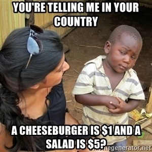 skeptical black kid - You're telling me in your country a cheeseburger is $1 and a salad is $5?