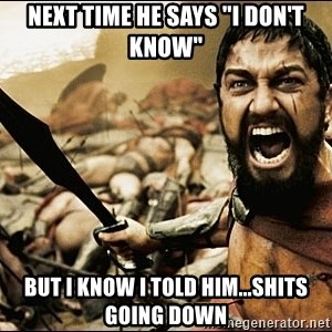 """This Is Sparta Meme - Next time he says """"I don't know"""" but I know I told him...shits going down"""