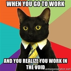 Business Cat - When you go to work and you realize you work in the void