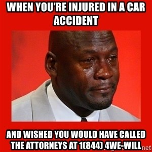 crying michael jordan - When you're injured in a car accident  and wished you would have called the attorneys at 1(844) 4We-Will