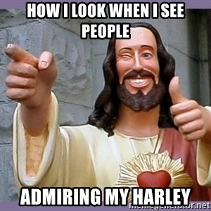 buddy jesus - How i look when i see people Admiring my Harley