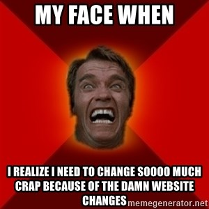 Angry Arnold - My face when I realize I need to change soooo much crap because of the damn website changes