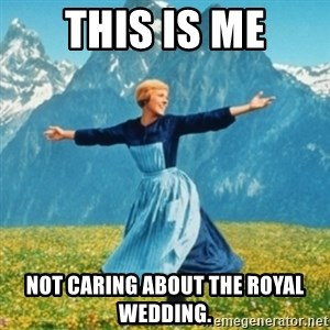 Sound Of Music Lady - this is me not caring about the royal wedding.