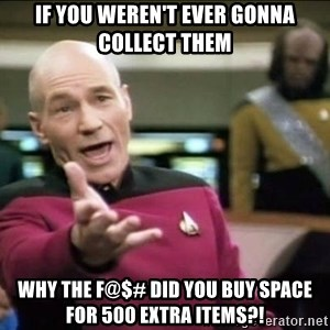 Why the fuck - if you weren't ever gonna collect them why the f@$# did you buy space for 500 extra items?!