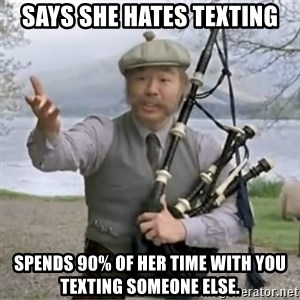 contradiction - Says she hates texting Spends 90% of her time with you texting someone else.