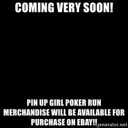 Blank Black - Coming Very Soon! Pin Up Girl Poker Run               merchandise will be available for purchase on Ebay!!