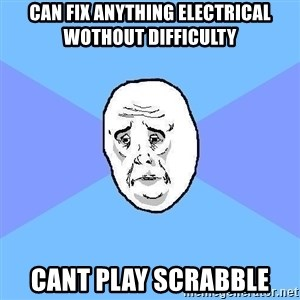 Okay Guy - Can fix anything electrical wothout difficulty Cant play scrabble