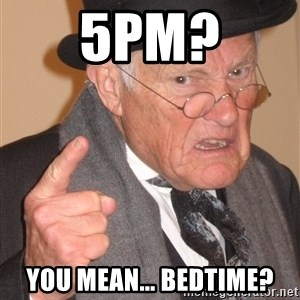 Angry Old Man - 5pm? You mean... bedtime?