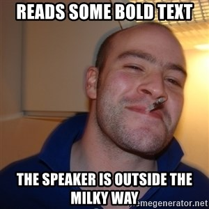 Good Guy Greg - reads some bold text the speaker is outside the milky way