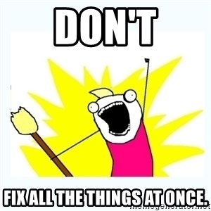 All the things - DON'T Fix all the things at once.