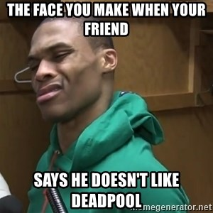 Russell Westbrook - The face you make when your friend Says he doesn't like Deadpool