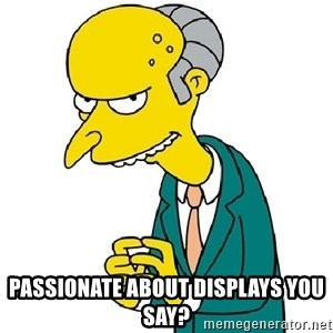 Mr Burns meme - Passionate about displays you say?