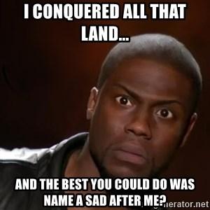 kevin hart nigga - I conquered all that land... And the best you could do was name a sad after me?