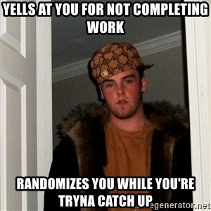 Scumbag Steve - Yells at you for not completing work Randomizes you while you're tryna catch up